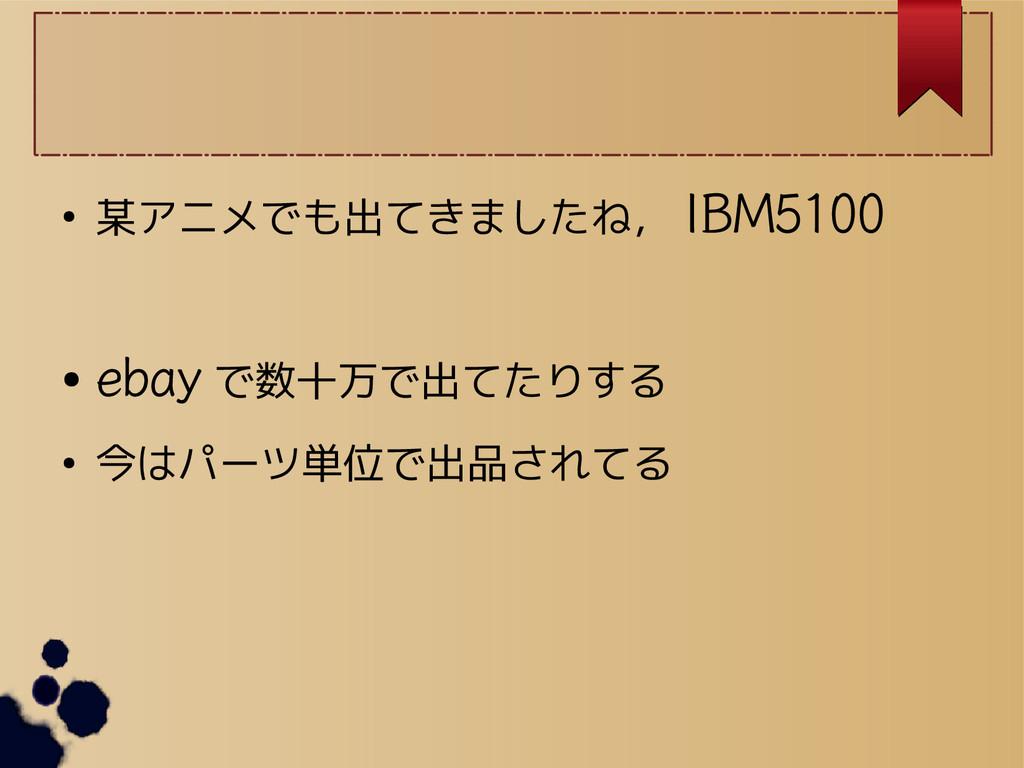 ● 某アニメでも出てきましたね, IBM5100 ● ebay で数十万で出てたりする ● 今...