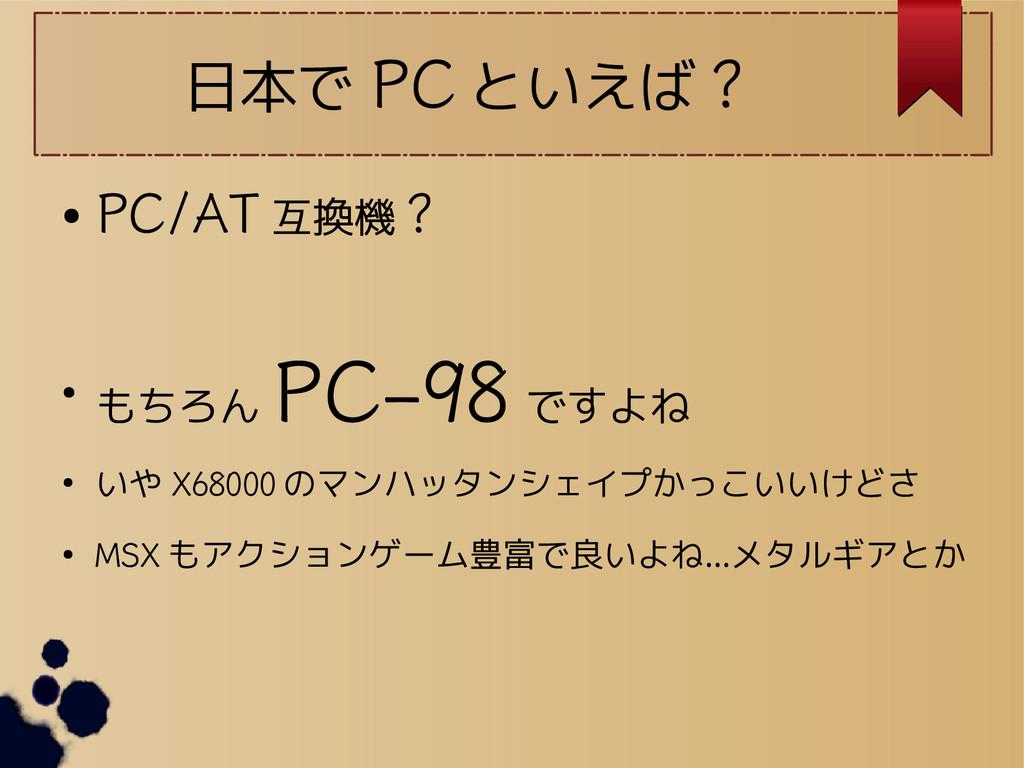 日本で PC といえば ? ● PC/AT 互換機 ? ● もちろん PC-98 ですよね ●...