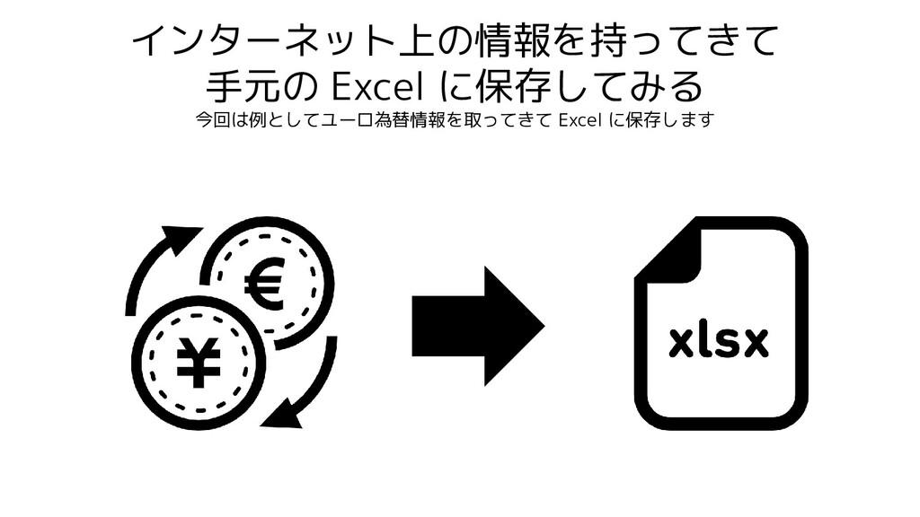 インターネット上の情報を持ってきて 手元の Excel に保存してみる 今回は例としてユーロ為...