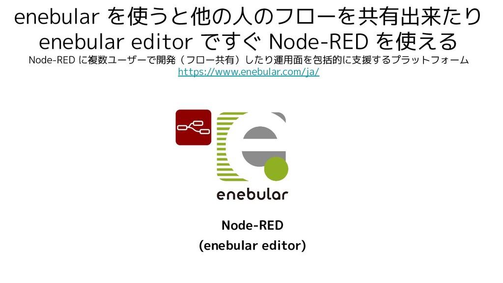 enebular を使うと他の人のフローを共有出来たり enebular editor ですぐ...