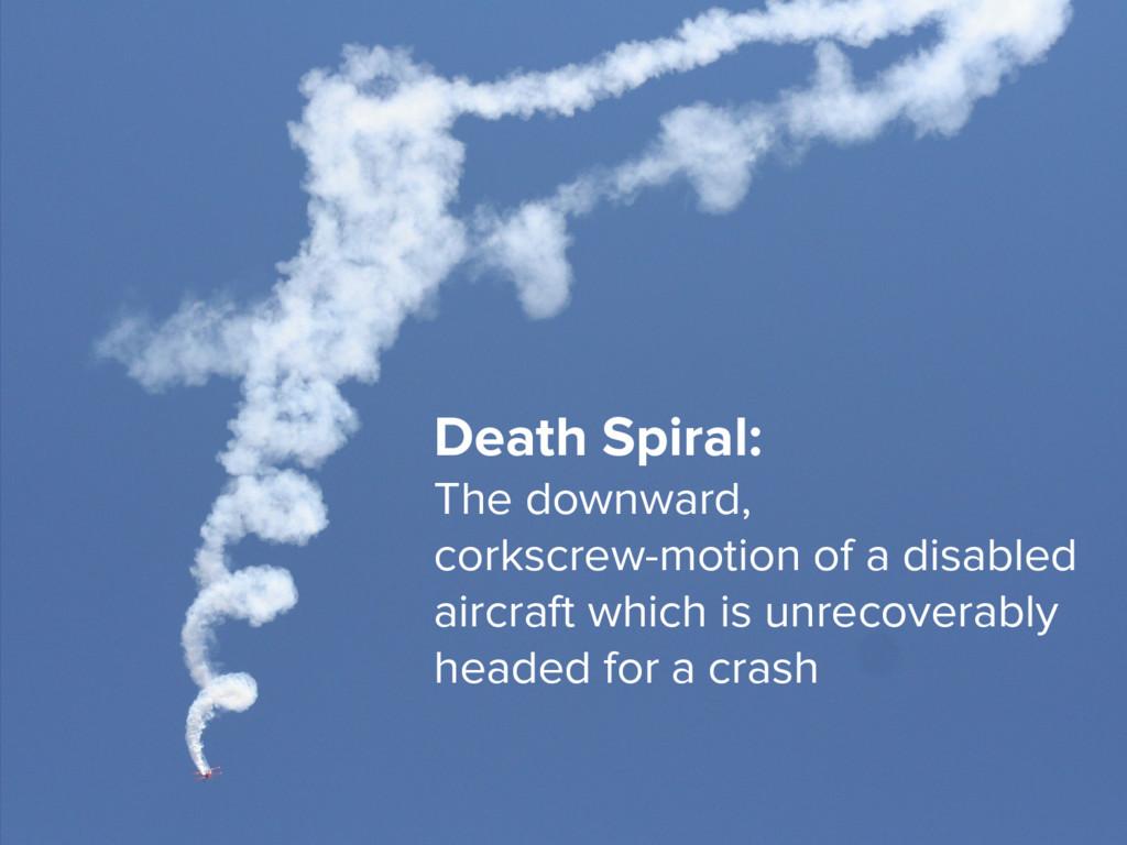 7 Death Spiral: The downward, corkscrew-motion ...