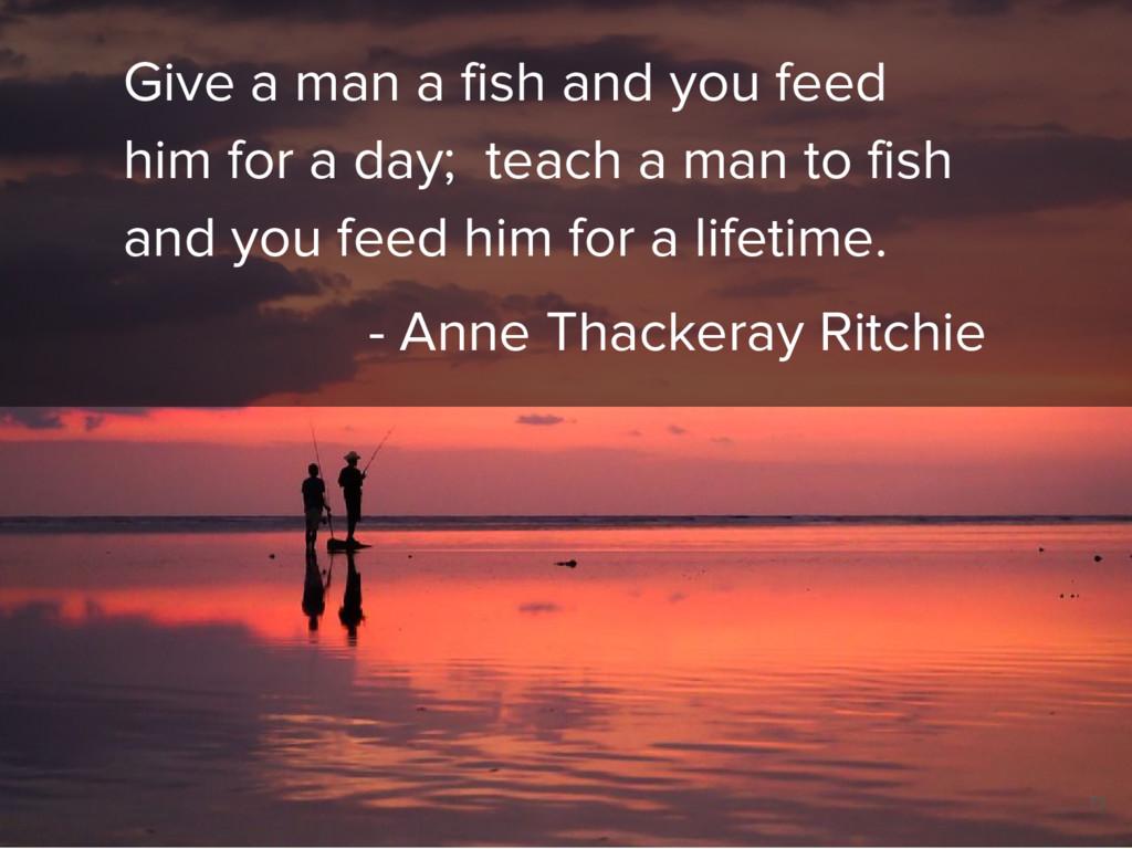 Give a man a fish and you feed him for a day; t...