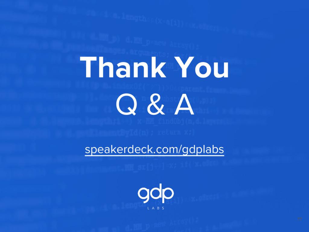 77 Thank You Q & A speakerdeck.com/gdplabs