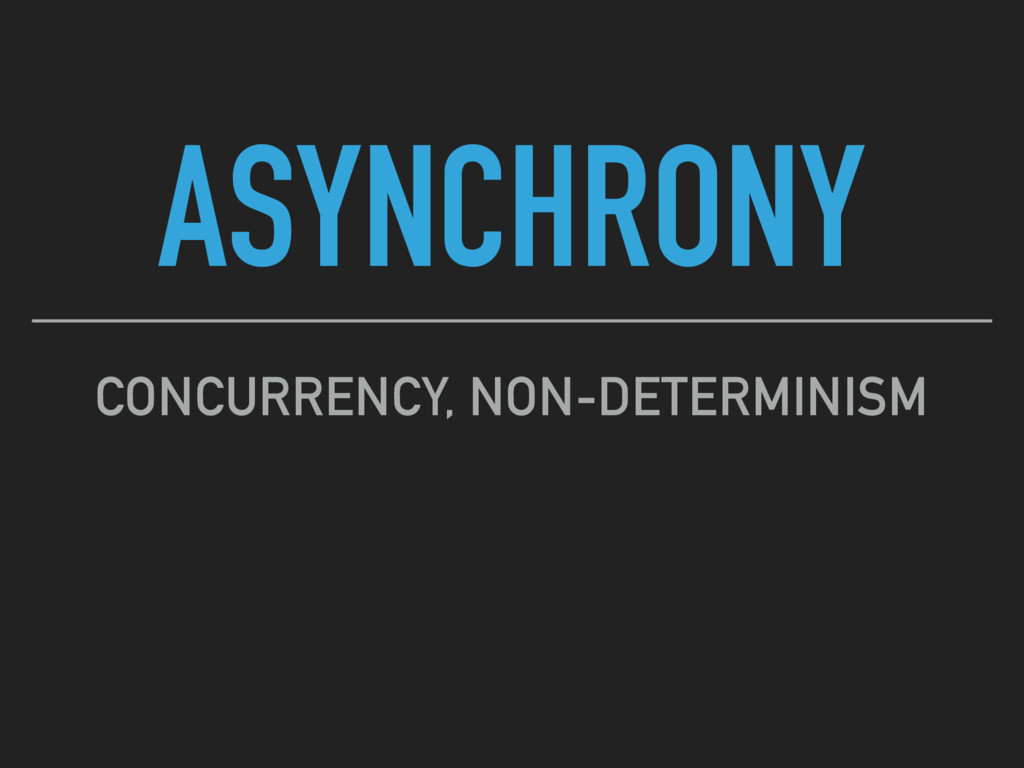 ASYNCHRONY CONCURRENCY, NON-DETERMINISM