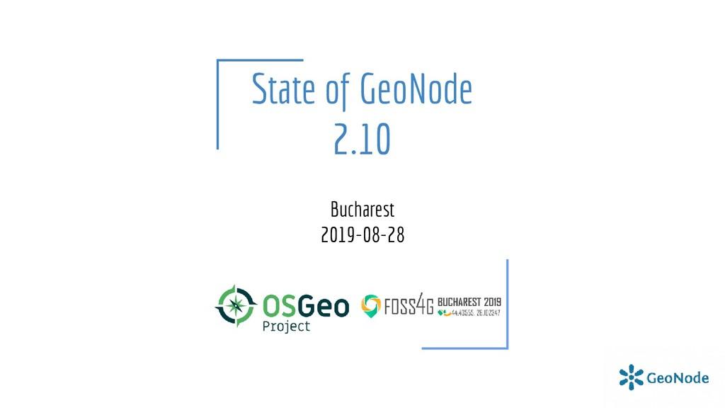 State of GeoNode 2.10 Bucharest 2019-08-28