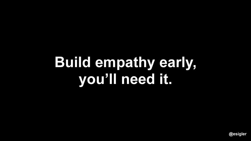 @esigler Build empathy early, you'll need it.