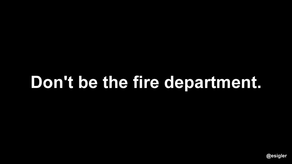 Don't be the fire department. @esigler