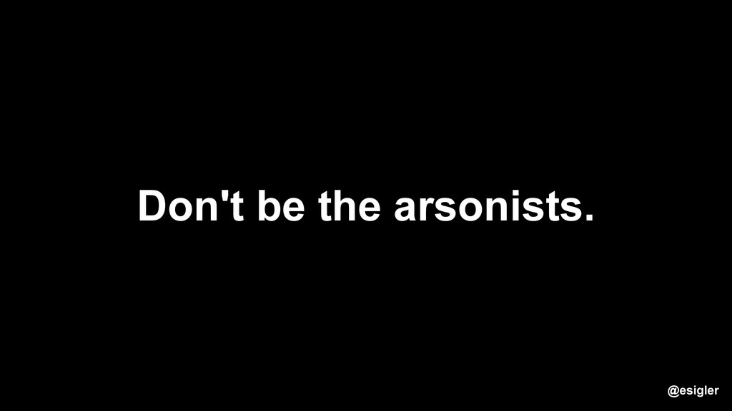 Don't be the arsonists. @esigler