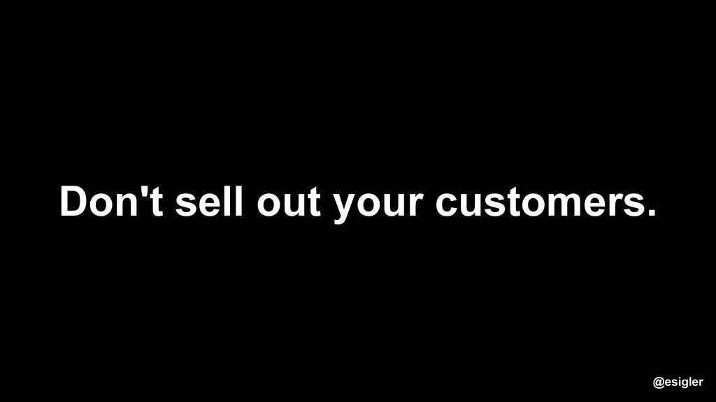 Don't sell out your customers. @esigler