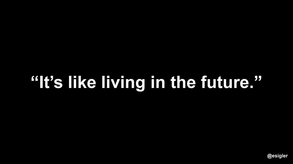 """It's like living in the future."" @esigler"