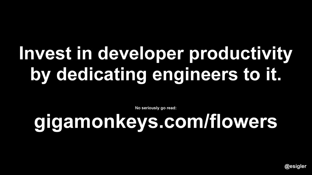 Invest in developer productivity by dedicating ...