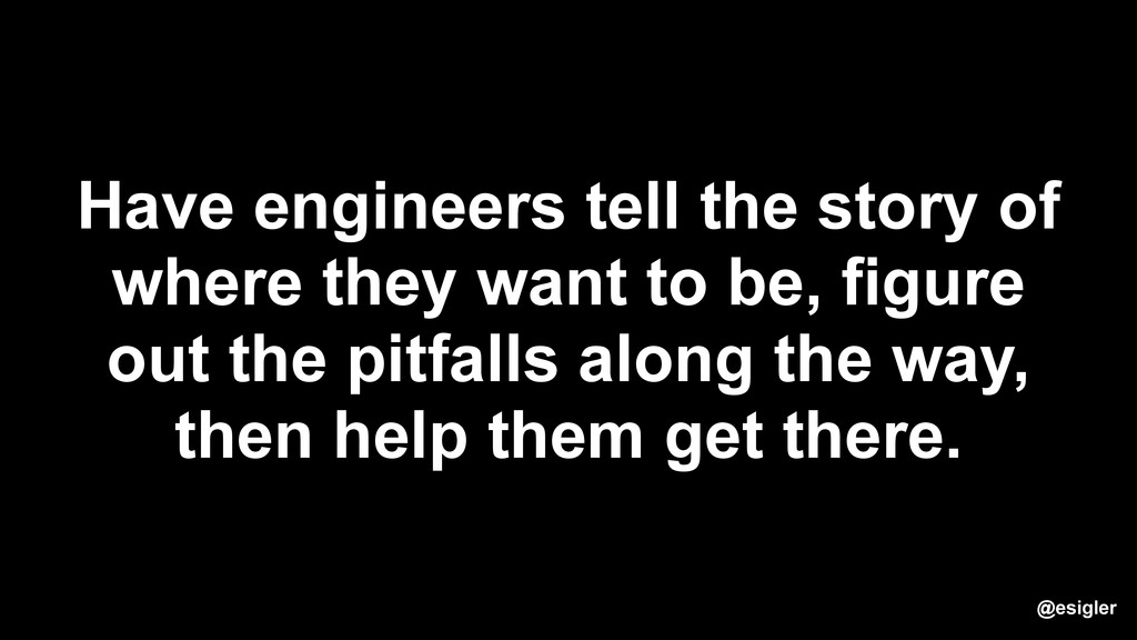 Have engineers tell the story of where they wan...