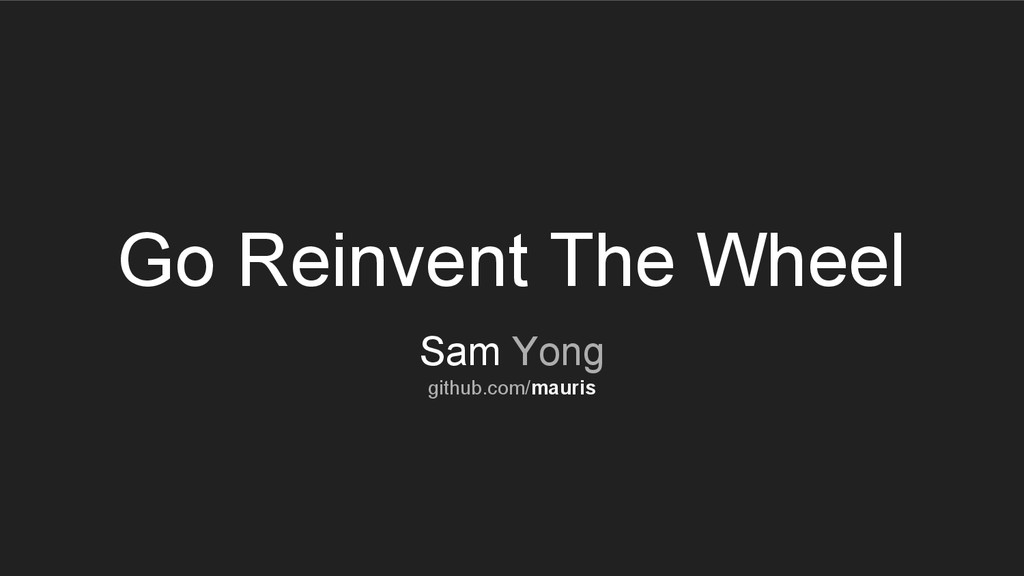 Go Reinvent The Wheel Sam Yong github.com/mauris