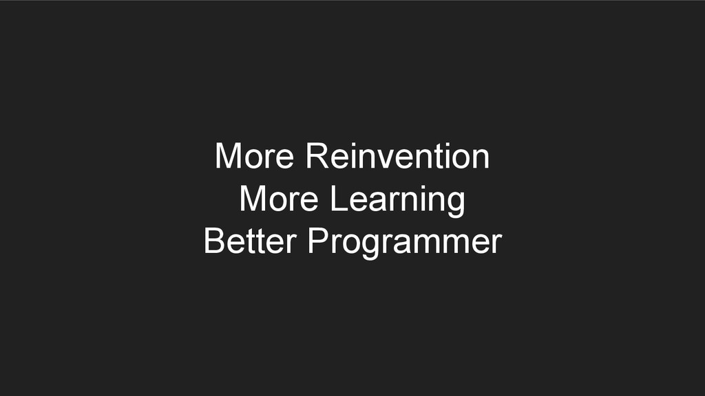 More Reinvention More Learning Better Programmer