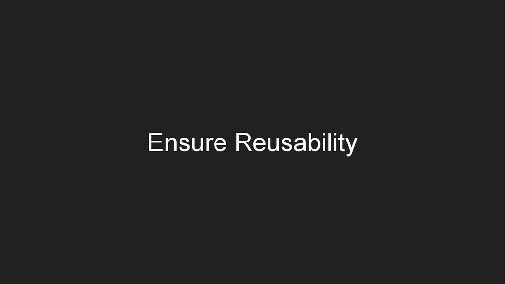Ensure Reusability