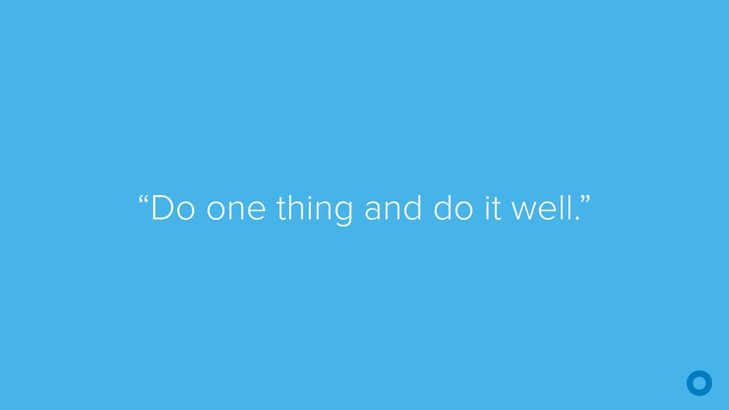 """""""Do one thing and do it well."""""""