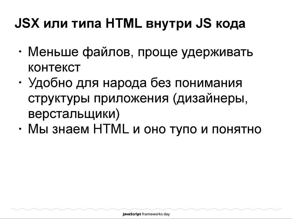 JSX или типа HTML внутри JS кода • Меньше файло...