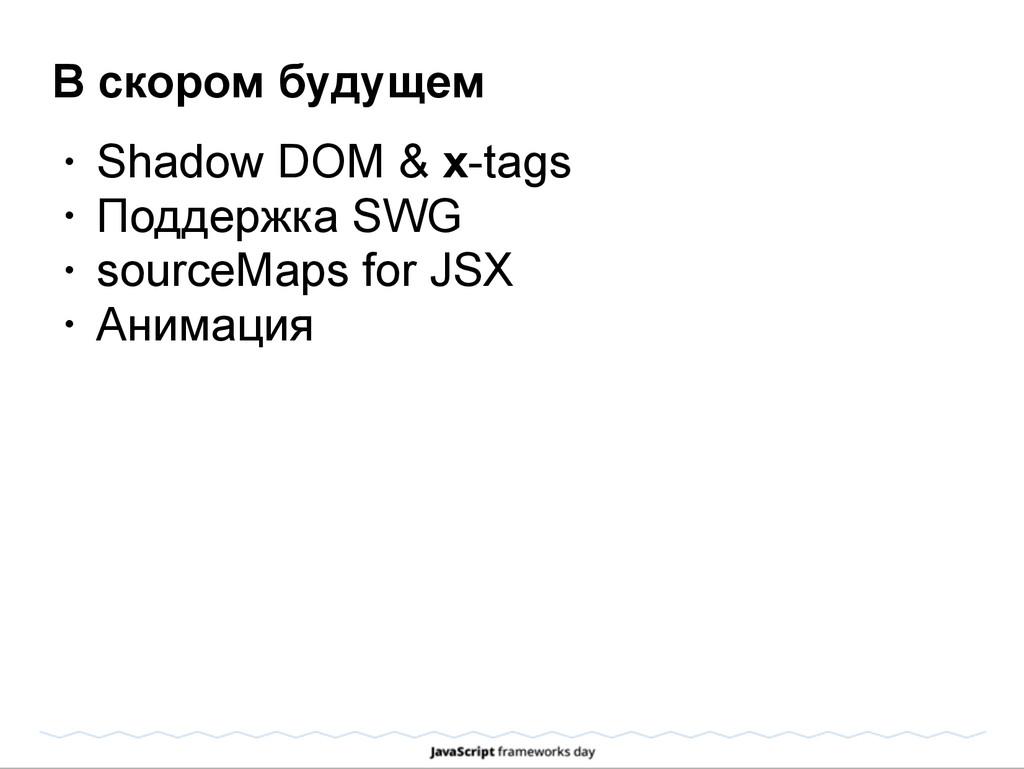 В скором будущем • Shadow DOM & x-tags • Поддер...