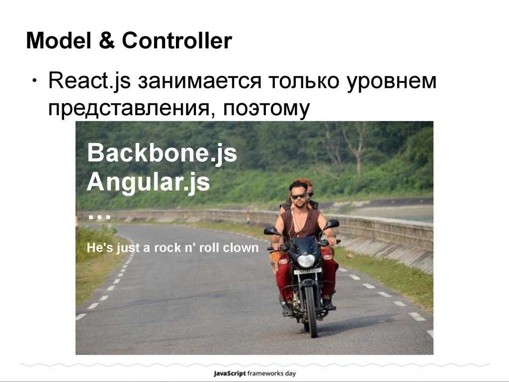 Model & Controller • React.js занимается только...