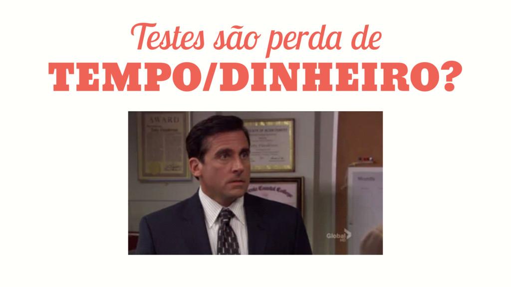 Testes são perda de TEMPO/DINHEIRO?