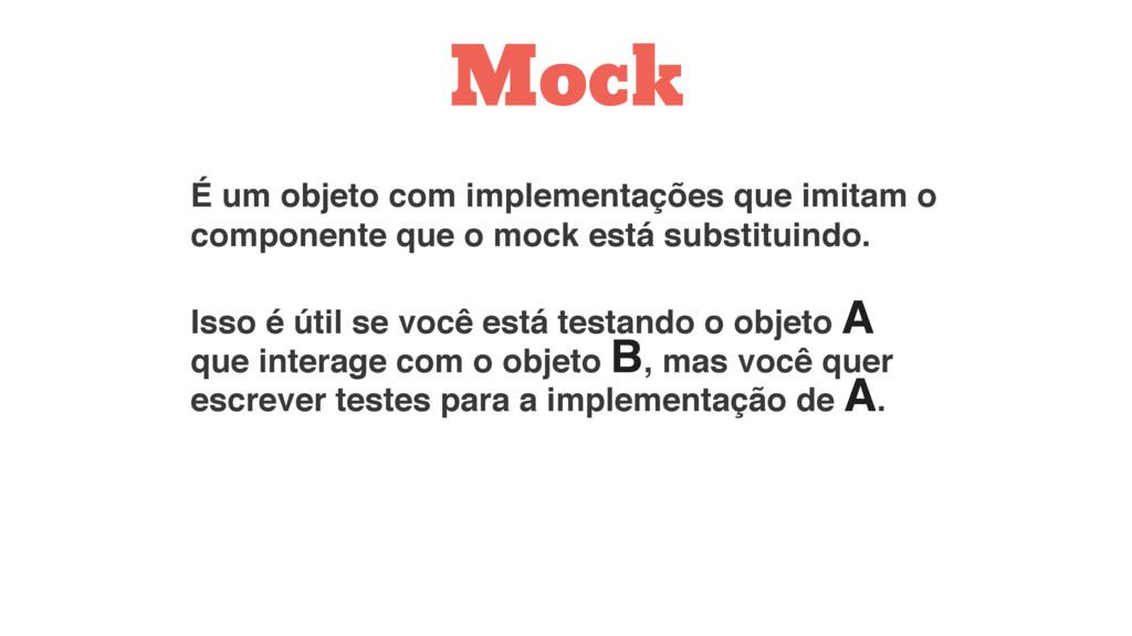 Mock É um objeto com implementações que imitam ...