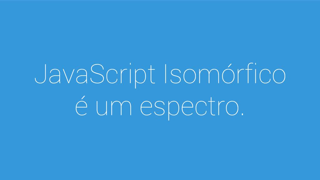 JavaScript Isomórfico é um espectro.