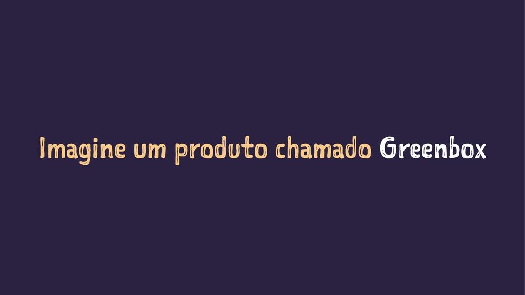 Imagine um produto chamado Greenbox