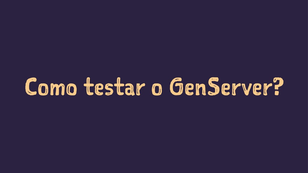 Como testar o GenServer?