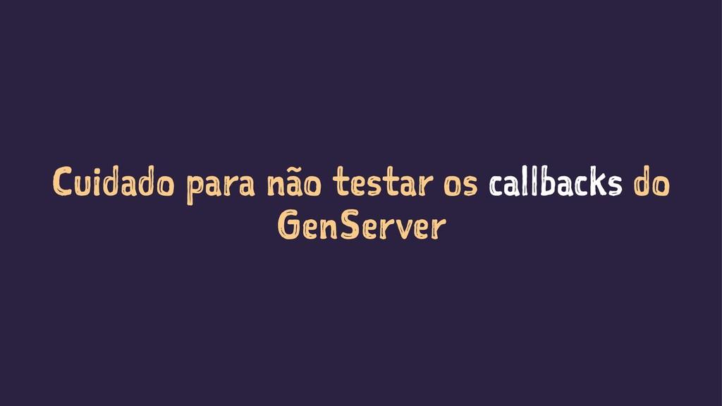 Cuidado para não testar os callbacks do GenServ...