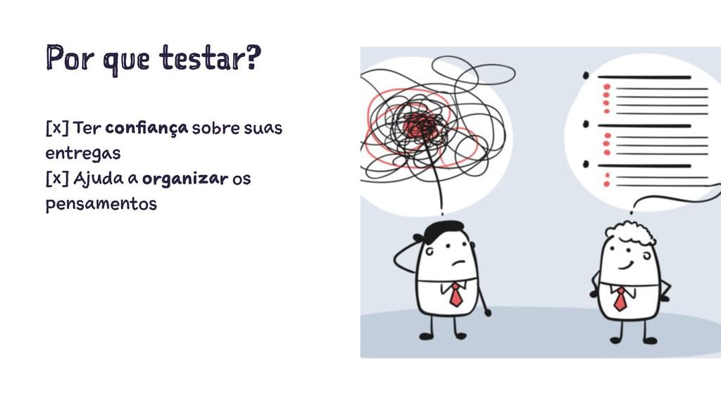 Por que testar? [x] Ter confiança sobre suas en...