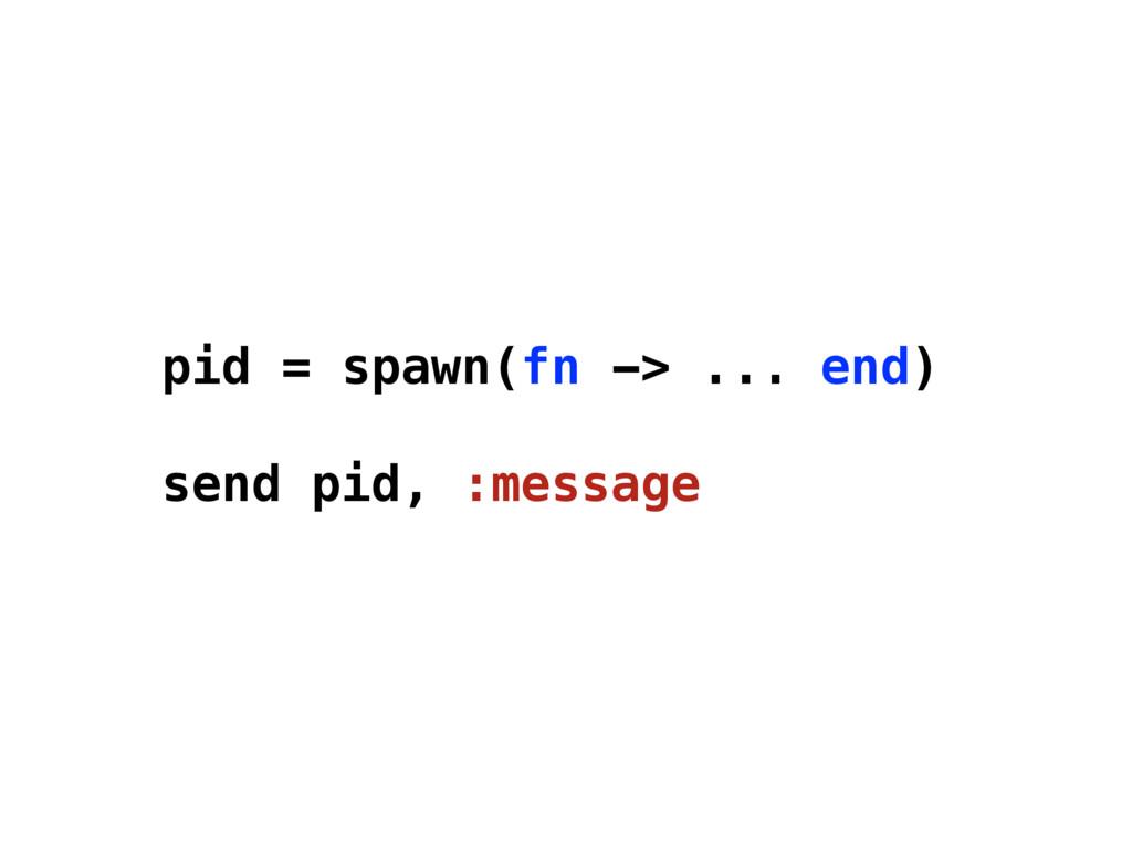 pid = spawn(fn -> ... end) send pid, :message
