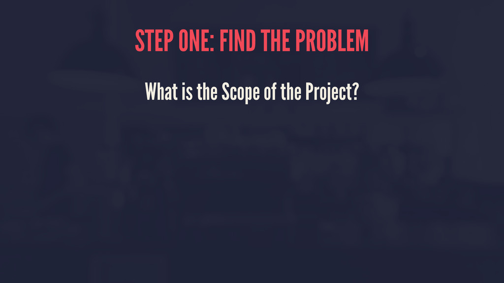 STEP ONE: FIND THE PROBLEM What is the Scope of...