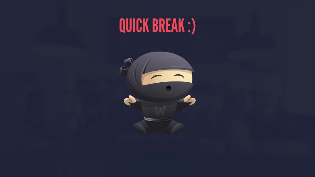 QUICK BREAK :)