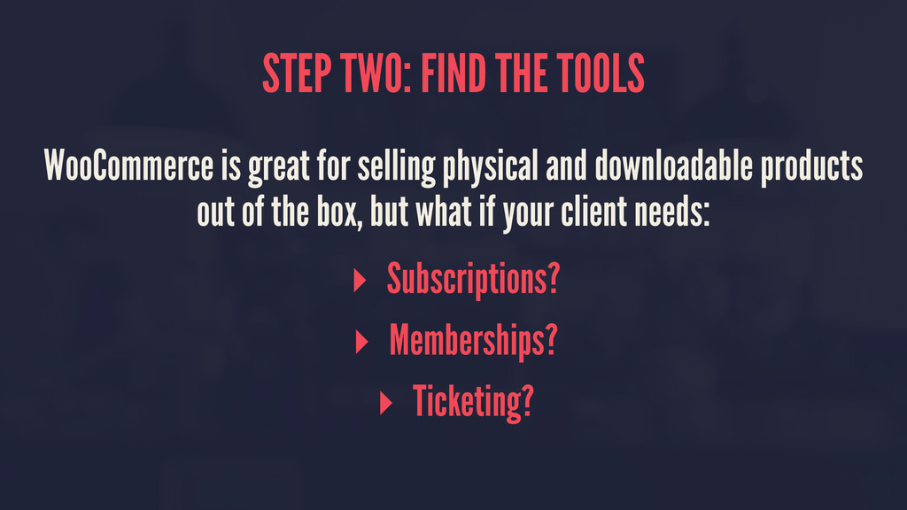 STEP TWO: FIND THE TOOLS WooCommerce is great f...