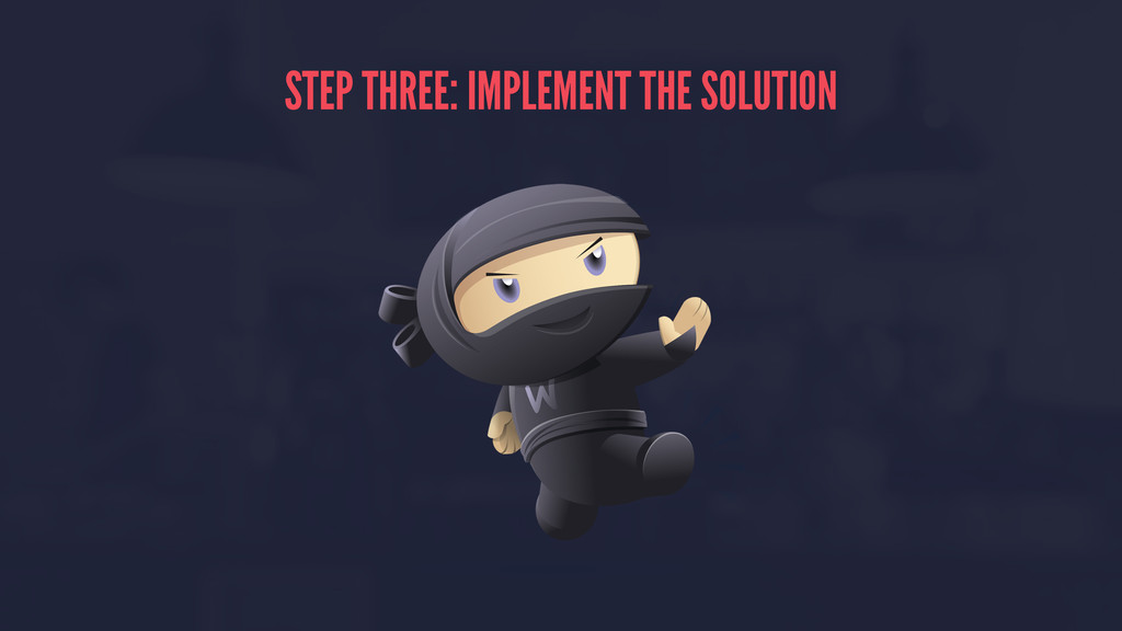 STEP THREE: IMPLEMENT THE SOLUTION