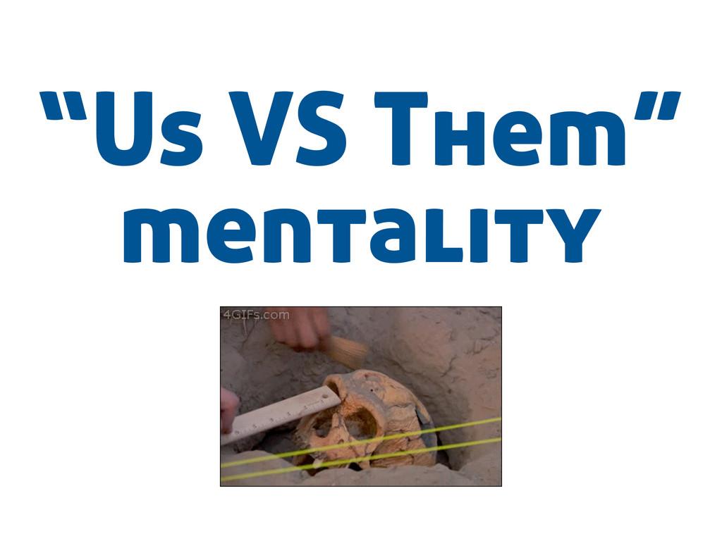 """Us VS Them"" mentality"