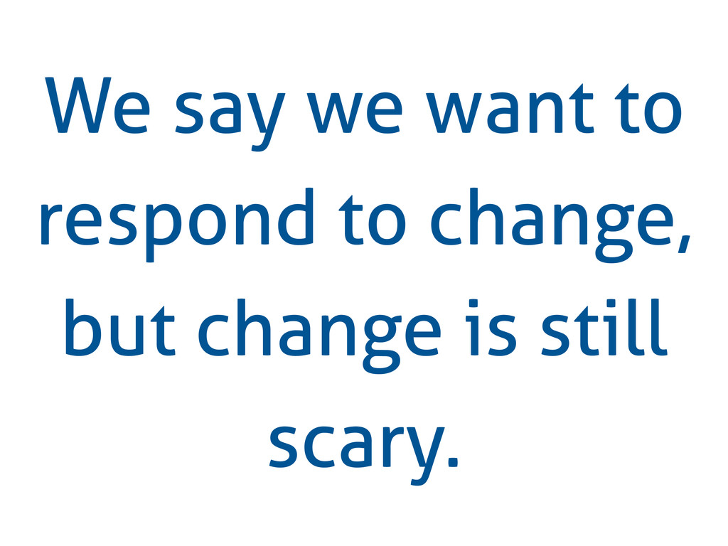 We say we want to respond to change, but change...
