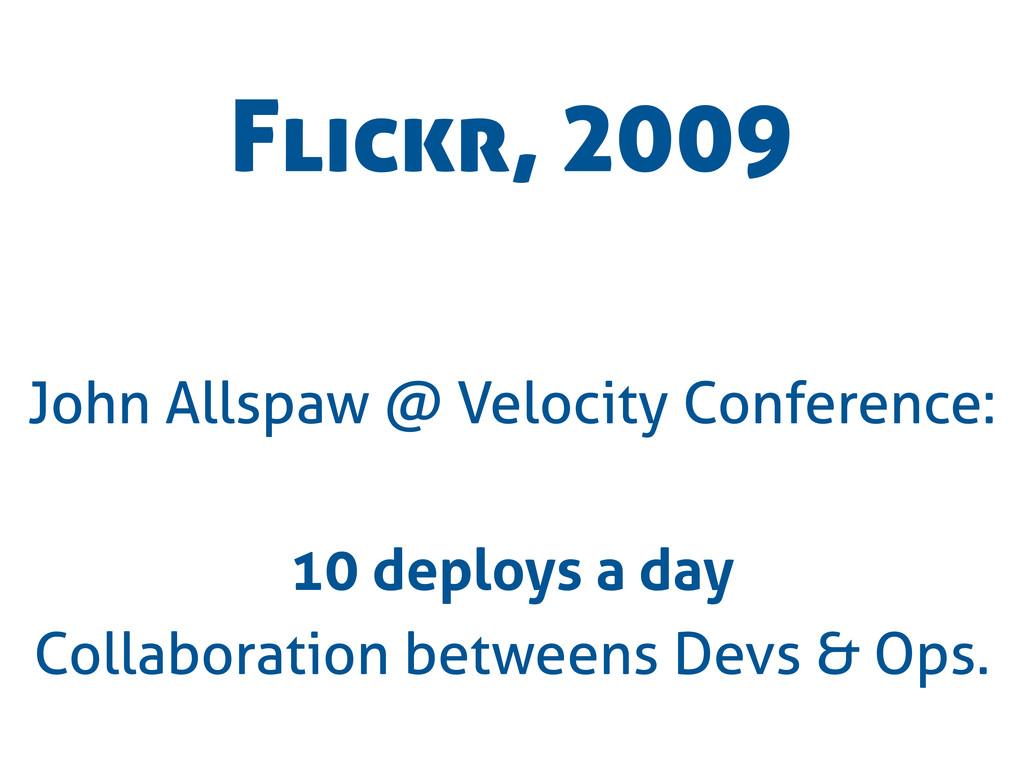 Flickr, 2009 John Allspaw @ Velocity Conference...