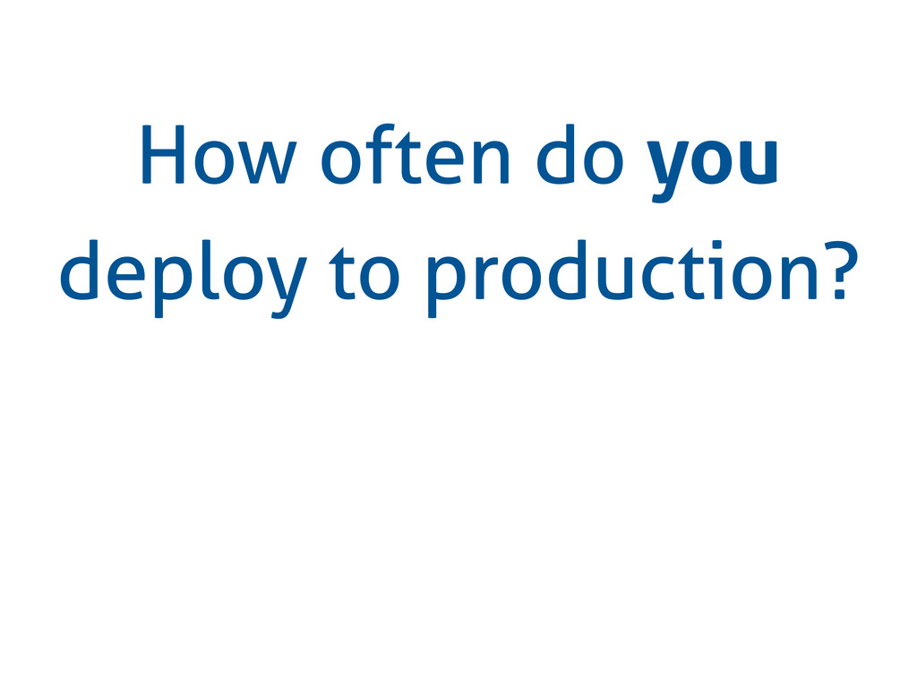 How often do you deploy to production?