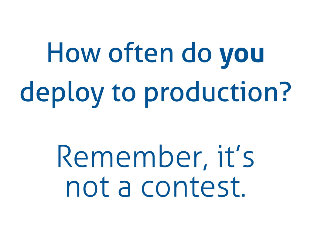 How often do you deploy to production? Remember...