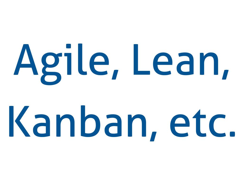 Agile, Lean, Kanban, etc.