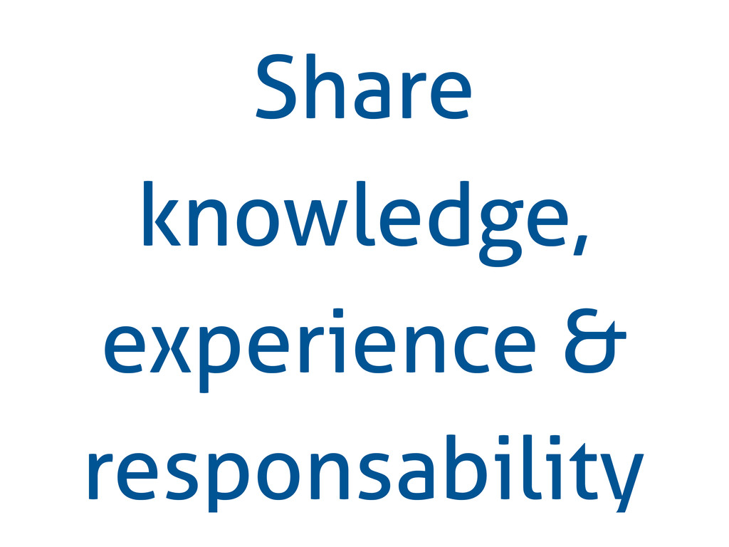Share knowledge, experience & responsability