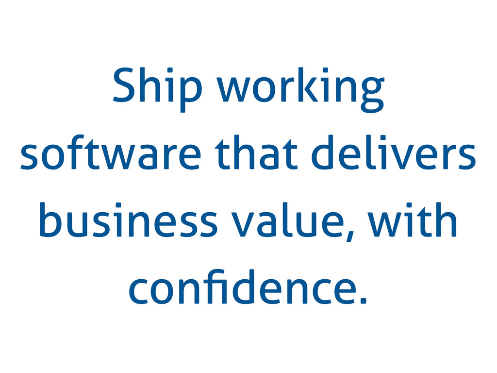 Ship working software that delivers business va...