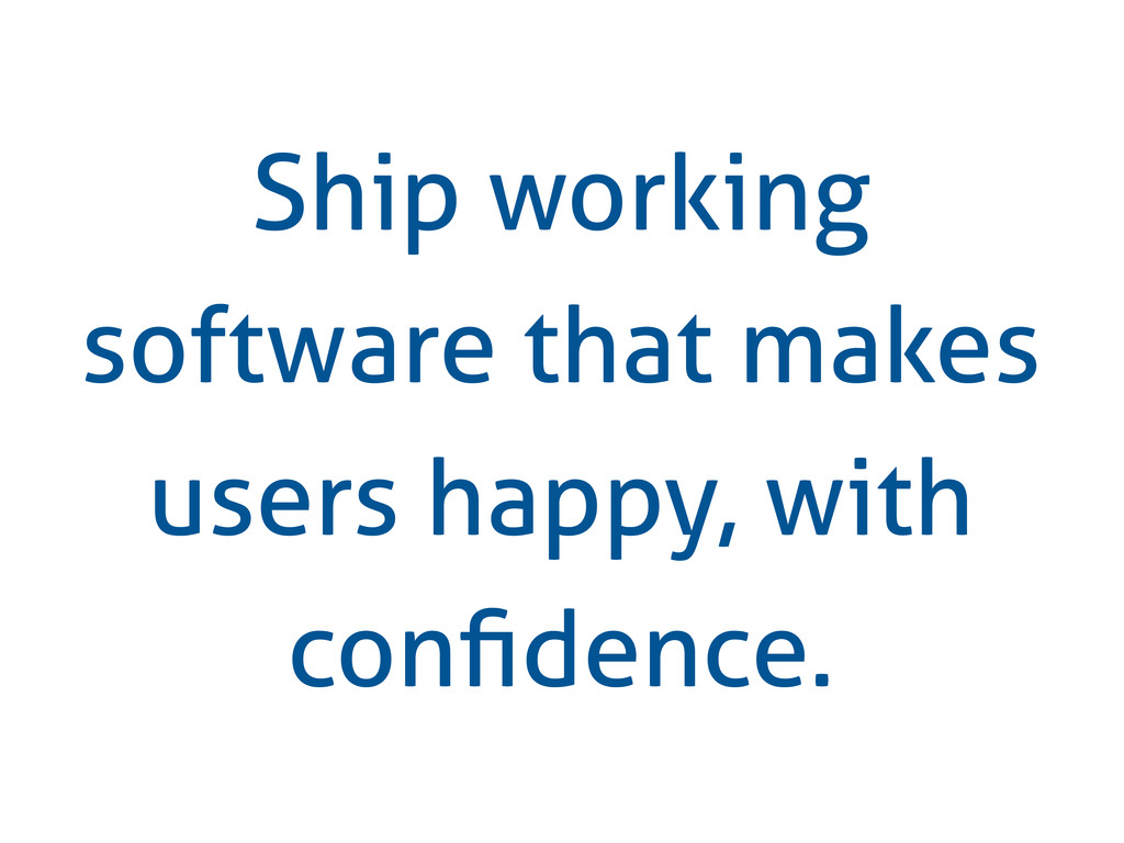 Ship working software that makes users happy, w...