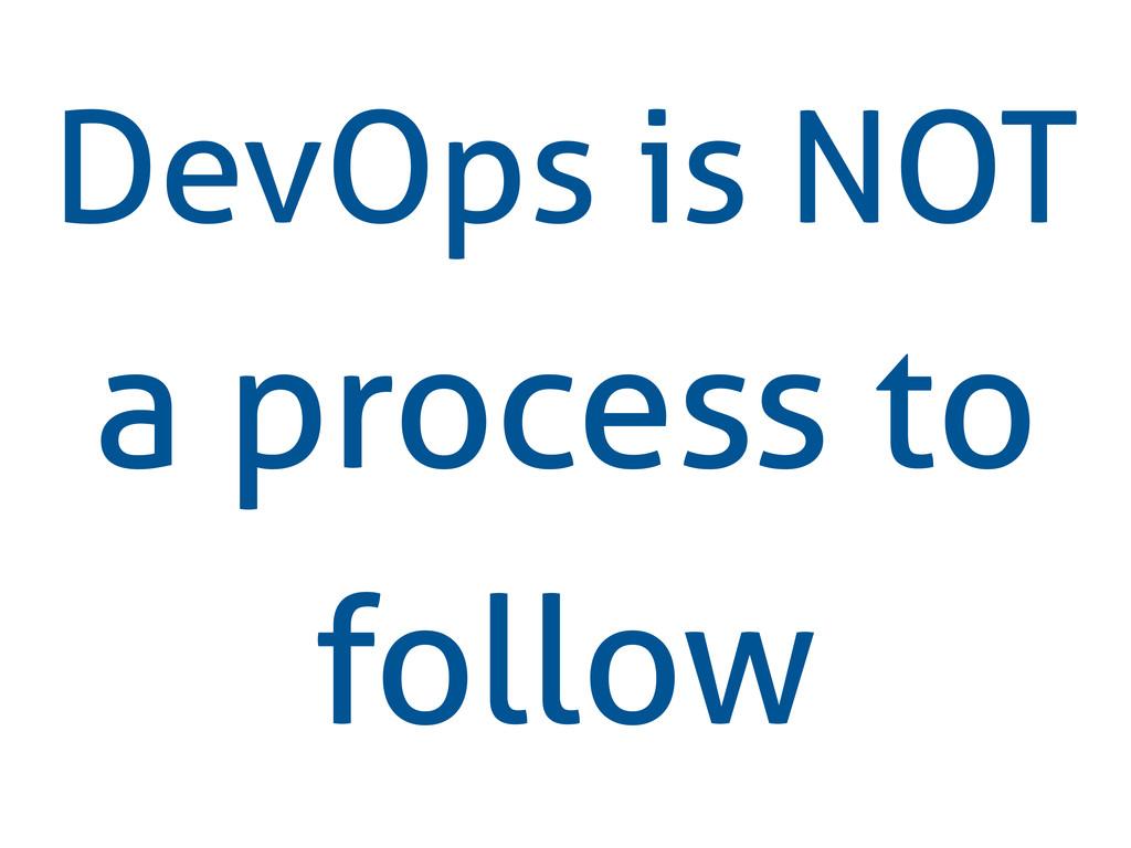 DevOps is NOT a process to follow
