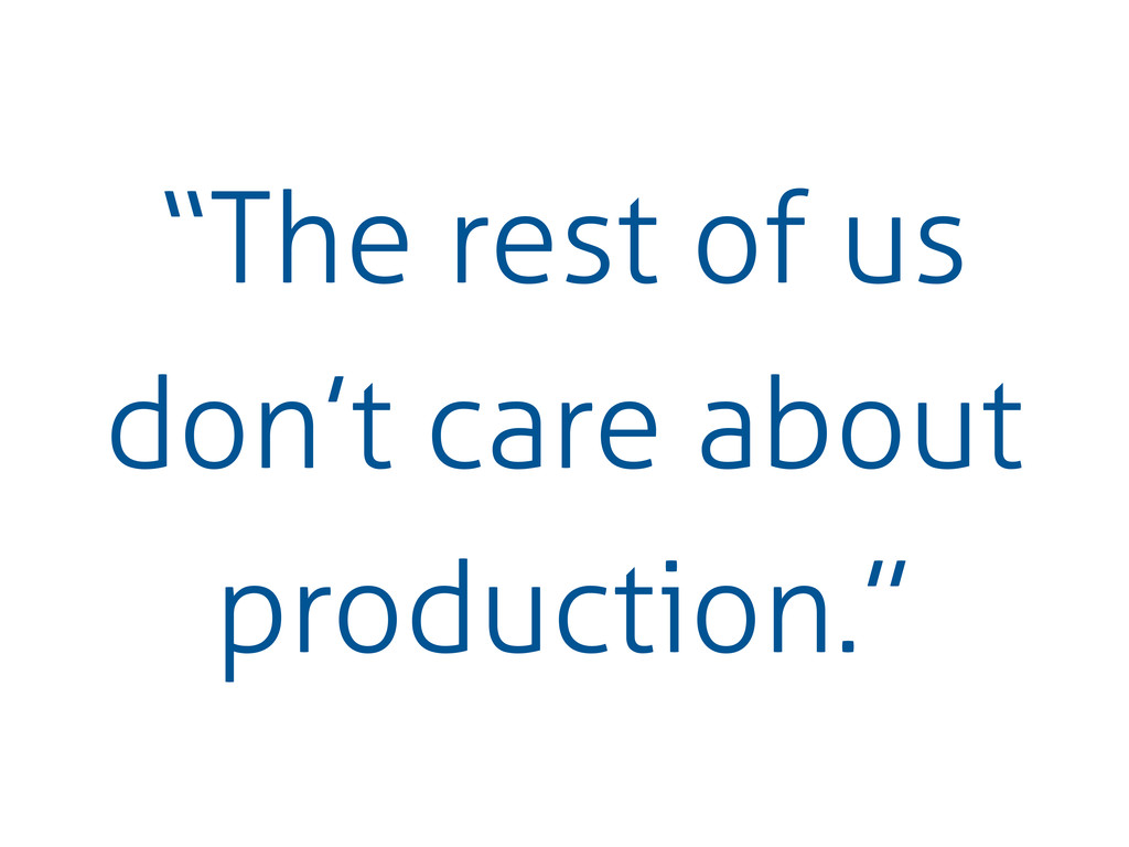 """""""The rest of us don't care about production."""""""