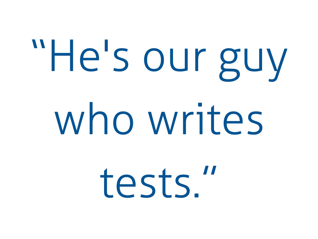 """""""He's our guy who writes tests."""""""