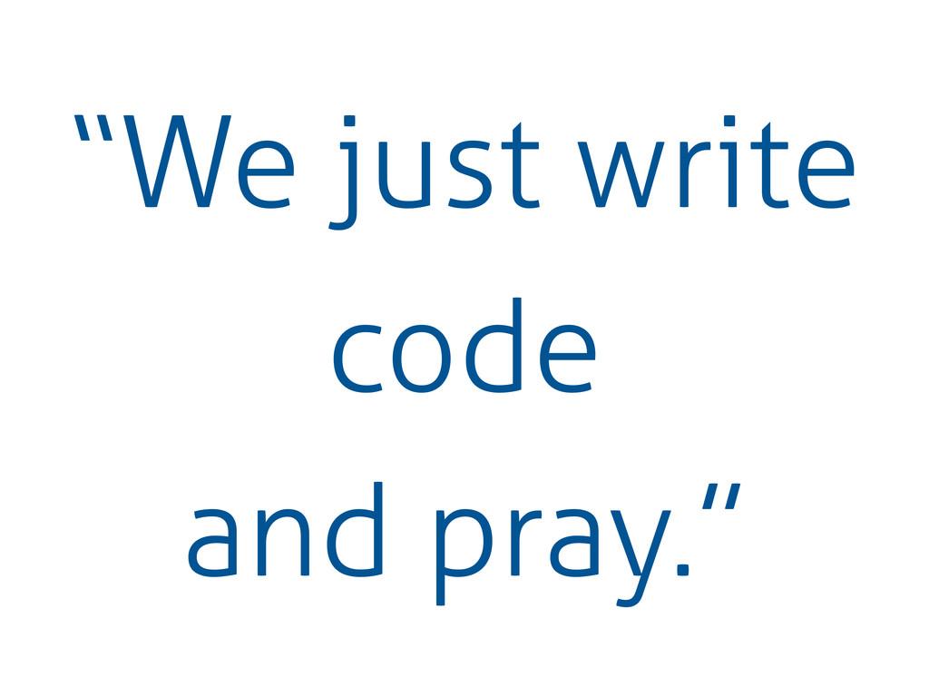 """""""We just write code and pray."""""""
