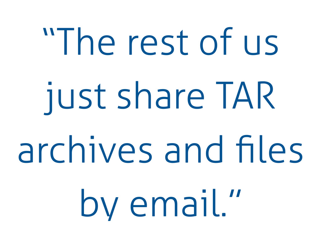 """""""The rest of us just share TAR archives and file..."""