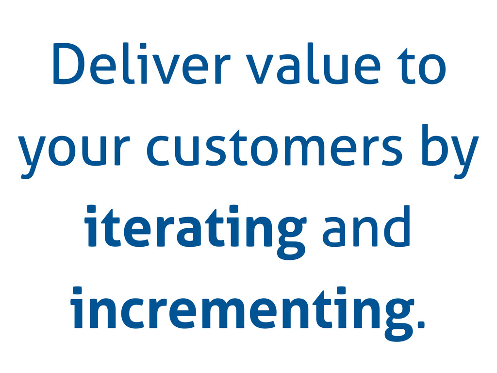 Deliver value to your customers by iterating an...